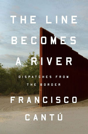 The Line Becomes a River: Dispatches from the Border - Francisco Cantú